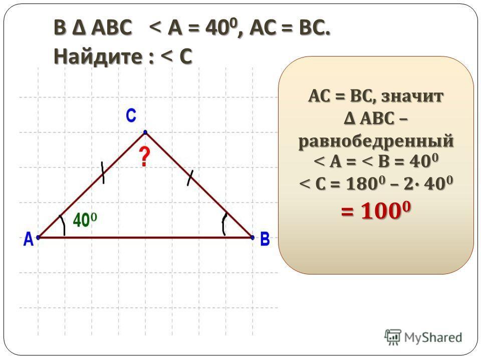 В АВС < А = 40 0, АС = ВС. Найдите : < С АС = ВС, значит АВС – равнобедренный АВС – равнобедренный < А = < В = 40 0 < С = 180 0 – 2 40 0 = 100 0
