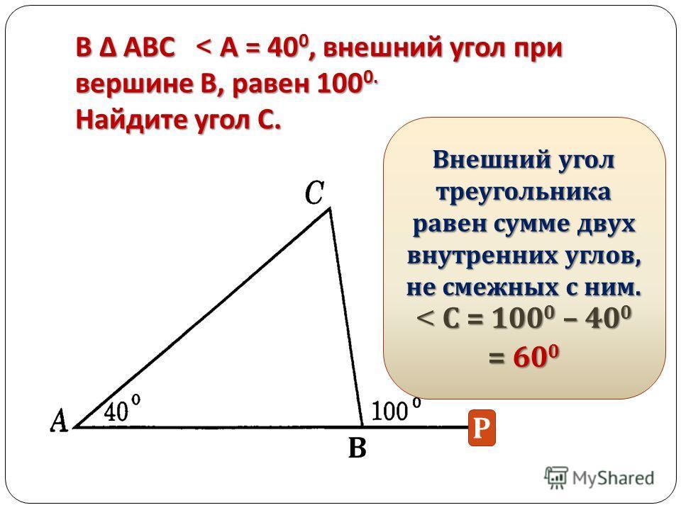 В АВС < А = 40 0, внешний угол при вершине В, равен 100 0. Найдите угол С. Внешний угол треугольника равен сумме двух внутренних углов, не смежных с ним. < С = 1000 – 400 = 600 В Р