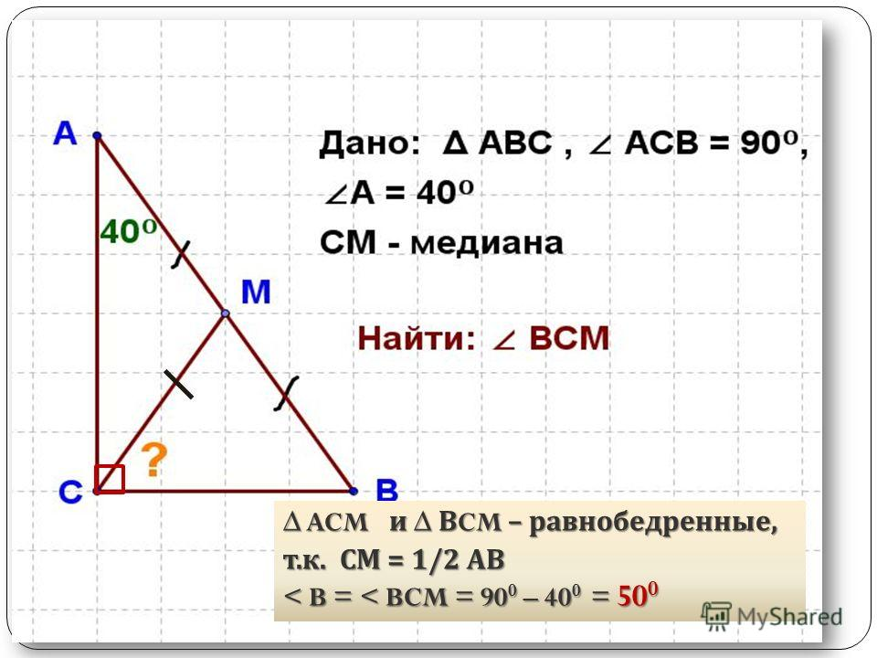 ACM и В CM – равнобедренные, ACM и В CM – равнобедренные, т. к. СМ = 1/2 АВ < B = < BCM = 90 0 – 40 0 = 50 0