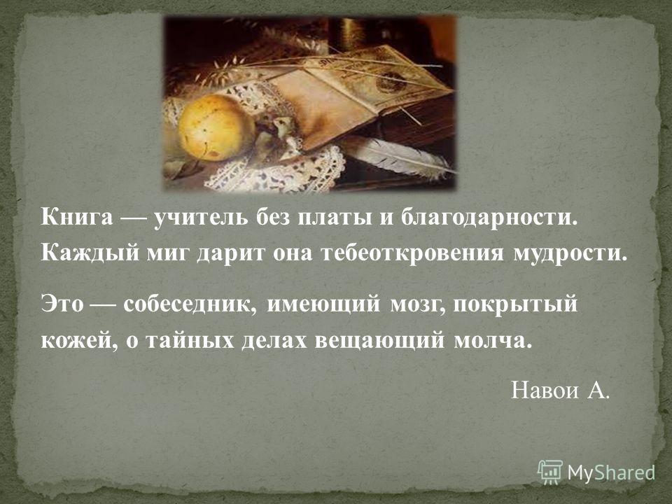 Книга учитель без платы и благодарности. Каждый миг дарит она тебеоткровения мудрости. Это собеседник, имеющий мозг, покрытый кожей, о тайных делах вещающий молча. Навои А.