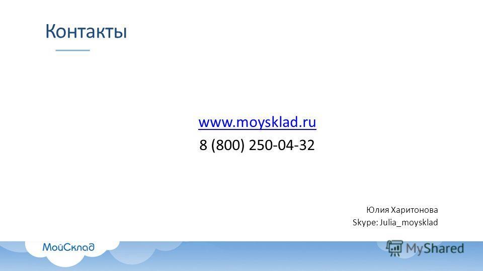 Контакты www.moysklad.ru 8 (800) 250-04-32 Юлия Харитонова Skype: Julia_moysklad