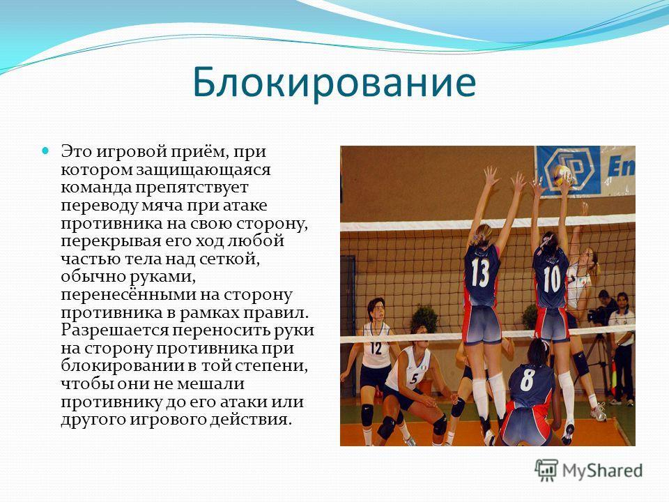 Блокирование Это игровой приём, при котором защищающаяся команда препятствует переводу мяча при атаке противника на свою сторону, перекрывая его ход любой частью тела над сеткой, обычно руками, перенесёнными на сторону противника в рамках правил. Раз
