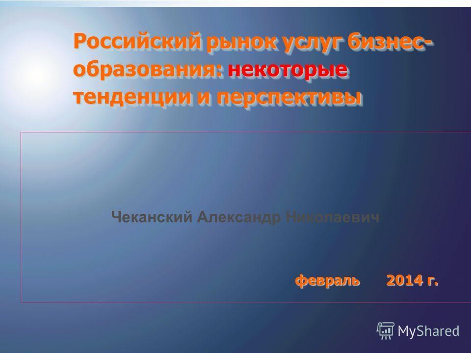 1 Чеканский Александр Николаевич февраль 2014 г. февраль 2014 г. Российский рынок услуг бизнес- образования: некоторые тенденции и перспективы
