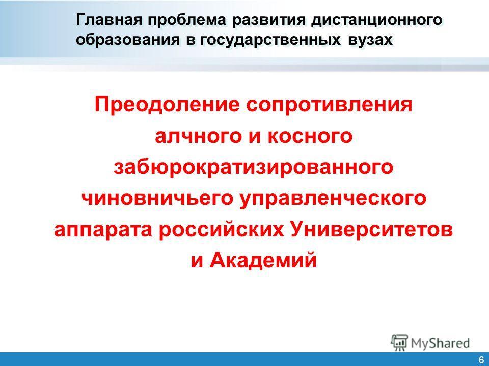 Главная проблема развития дистанционного образования в государственных вузах Преодоление сопротивления алчного и косного забюрократизированного чиновничьего управленческого аппарата российских Университетов и Академий 6