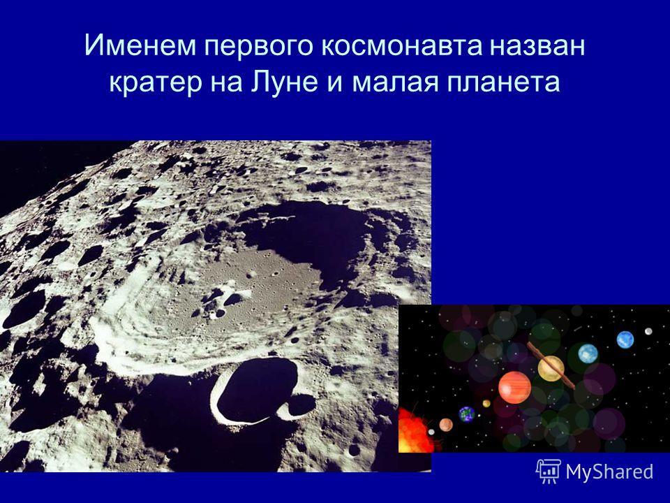 Именем первого космонавта назван кратер на Луне и малая планета