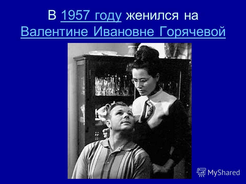 В 1957 году женился на Валентине Ивановне Горячевой1957 году Валентине Ивановне Горячевой