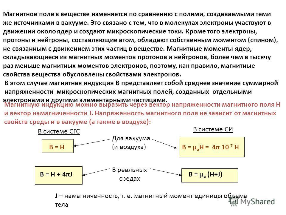 Магнитное поле в веществе изменяется по сравнению с полями, создаваемыми теми же источниками в вакууме. Это связано с тем, что в молекулах электроны участвуют в движении около ядер и создают микроскопические токи. Кроме того электроны, протоны и нейт