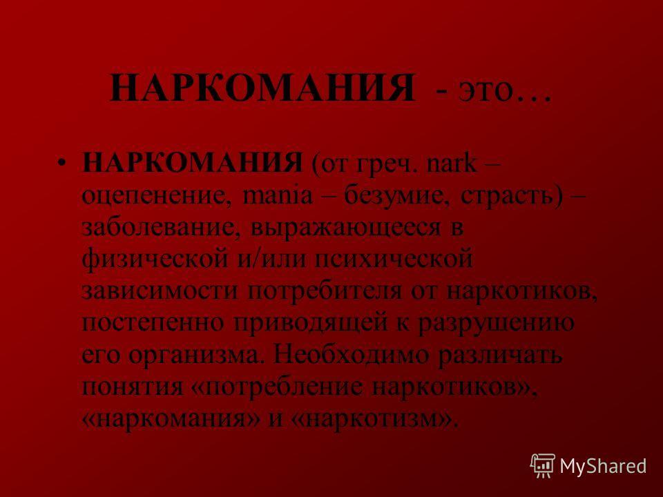 НАРКОМАНИЯ - это… НАРКОМАНИЯ (от греч. nark – оцепенение, mania – безумие, страсть) – заболевание, выражающееся в физической и/или психической зависимости потребителя от наркотиков, постепенно приводящей к разрушению его организма. Необходимо различа