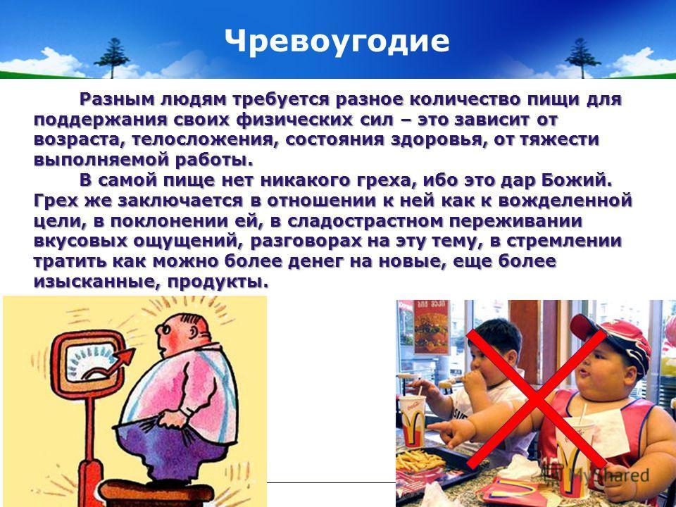 Чревоугодие Разным людям требуется разное количество пищи для поддержания своих физических сил – это зависит от возраста, телосложения, состояния здоровья, от тяжести выполняемой работы. Разным людям требуется разное количество пищи для поддержания с