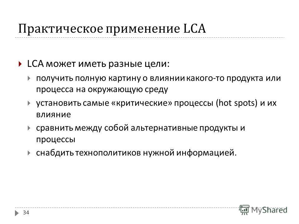 Практическое применение LCA LCA может иметь разные цели : получить полную картину о влиянии какого - то продукта или процесса на окружающую среду установить самые « критические » процессы (hot spots) и их влияние сравнить между собой альтернативные п