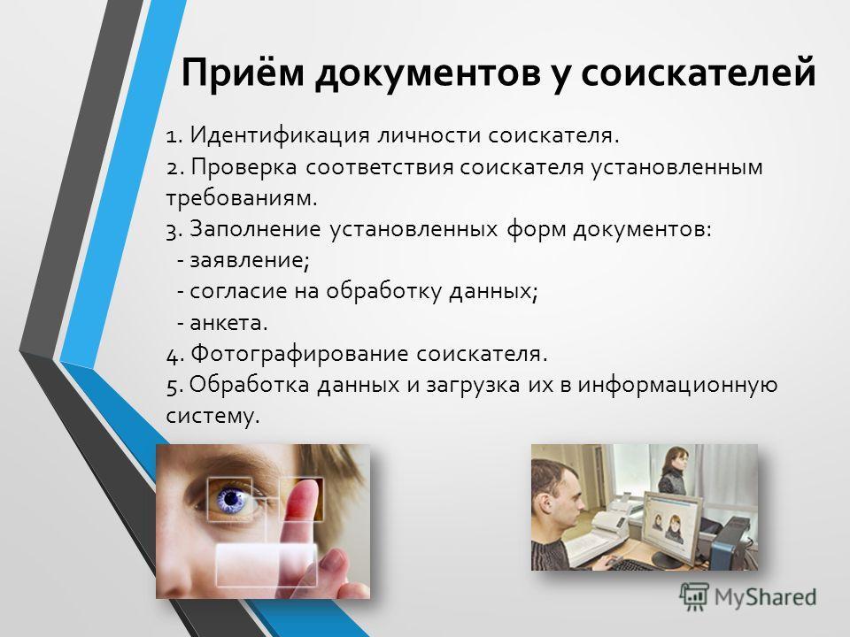 1. Идентификация личности соискателя. 2. Проверка соответствия соискателя установленным требованиям. 3. Заполнение установленных форм документов: - заявление; - согласие на обработку данных; - анкета. 4. Фотографирование соискателя. 5. Обработка данн