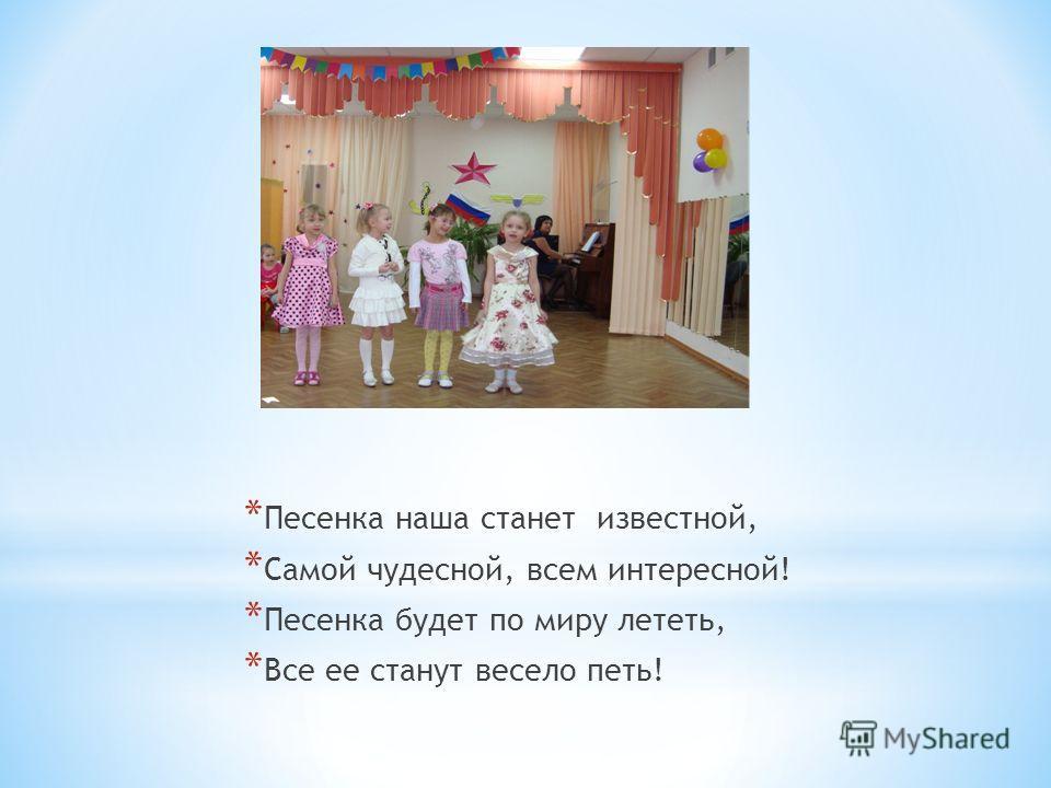 * Песенка наша станет известной, * Самой чудесной, всем интересной! * Песенка будет по миру лететь, * Все ее станут весело петь!