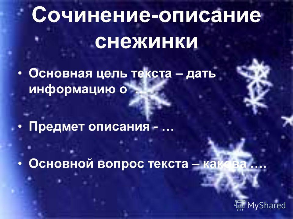 Сочинение-описание снежинки Основная цель текста – дать информацию о … Предмет описания - … Основной вопрос текста – какова ….