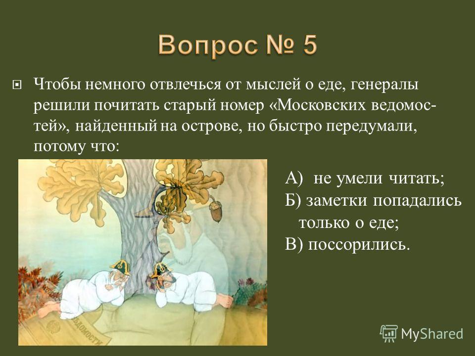 Чтобы немного отвлечься от мыслей о еде, генералы решили почитать старый номер « Московских ведомос - тей », найденный на острове, но быстро передумали, потому что : А ) не умели читать ; Б ) заметки попадались только о еде ; В ) поссорились.