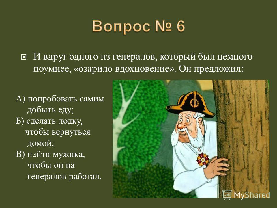 И вдруг одного из генералов, который был немного поумнее, « озарило вдохновение ». Он предложил : А ) попробовать самим добыть еду ; Б ) сделать лодку, чтобы вернуться домой ; В ) найти мужика, чтобы он на генералов работал.