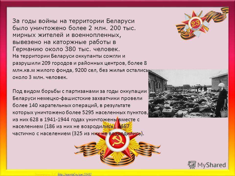 Матюшкина А.В. http://nsportal.ru/user/33485http://nsportal.ru/user/33485 За годы войны на территории Беларуси было уничтожено более 2 млн. 200 тыс. мирных жителей и военнопленных, вывезено на каторжные работы в Германию около 380 тыс. человек. На те
