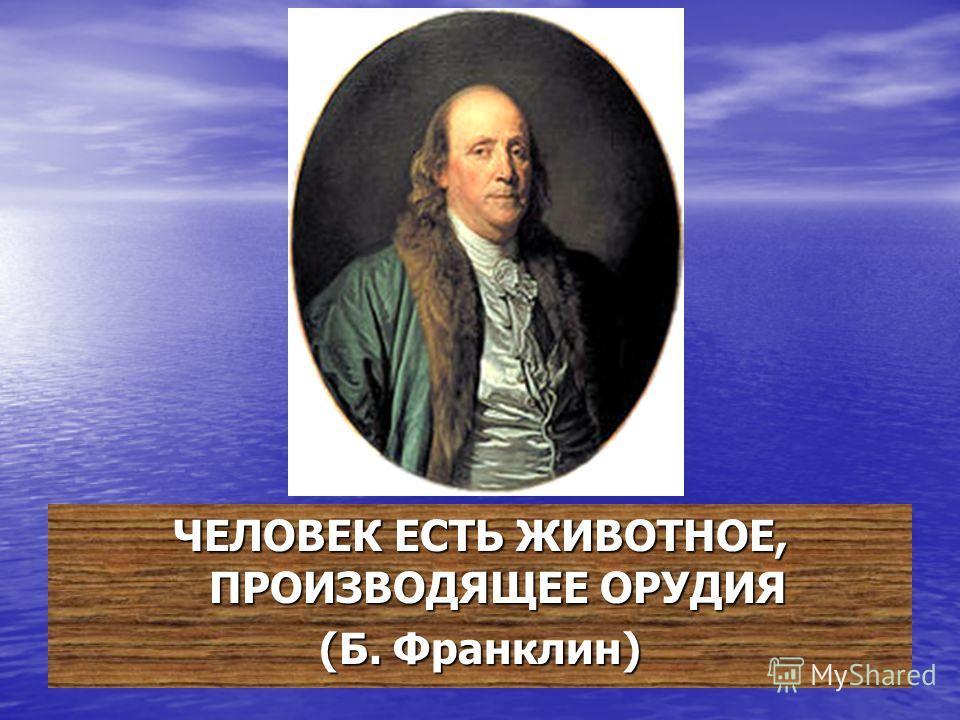 ЧЕЛОВЕК ЕСТЬ ЖИВОТНОЕ, ПРОИЗВОДЯЩЕЕ ОРУДИЯ (Б. Франклин)