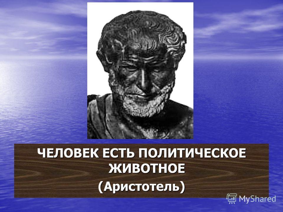 ЧЕЛОВЕК ЕСТЬ ПОЛИТИЧЕСКОЕ ЖИВОТНОЕ (Аристотель)