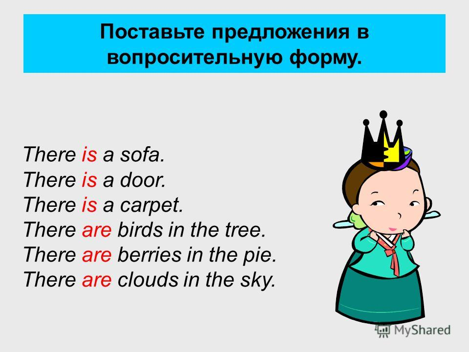 Поставьте предложения в вопросительную форму. There is a sofa. There is a door. There is a carpet. There are birds in the tree. There are berries in the pie. There are clouds in the sky.