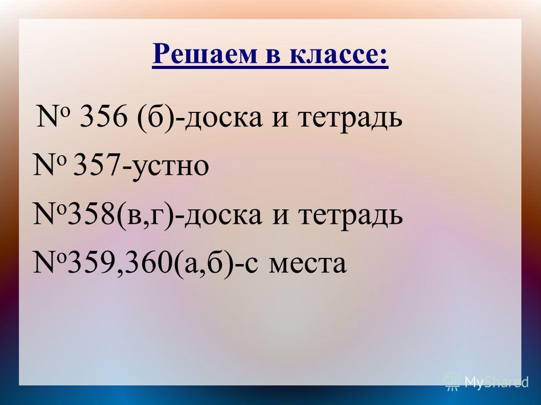 Решаем в классе: N o 356 (б)-доска и тетрадь N o 357-устно N o 358(в,г)-доска и тетрадь N o 359,360(а,б)-с места