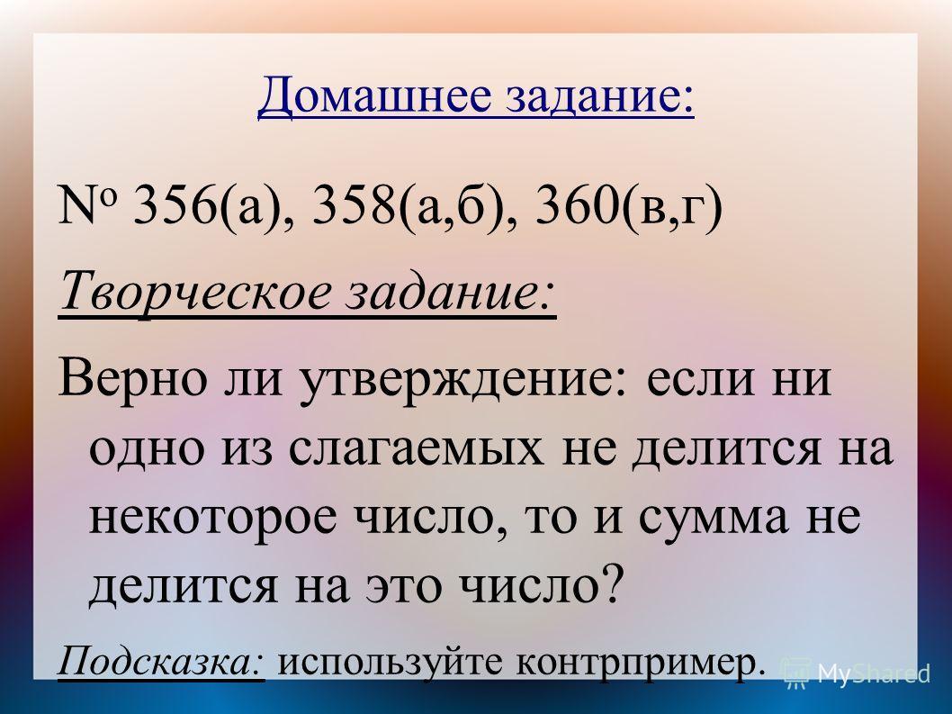 Домашнее задание: N o 356(а), 358(а,б), 360(в,г) Творческое задание: Верно ли утверждение: если ни одно из слагаемых не делится на некоторое число, то и сумма не делится на это число? Подсказка: используйте контрпример.