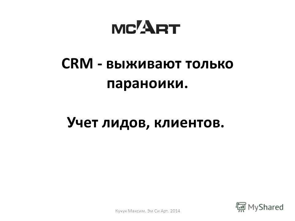 CRM - выживают только параноики. Учет лидов, клиентов. Кучук Максим. Эм Си Арт. 2014