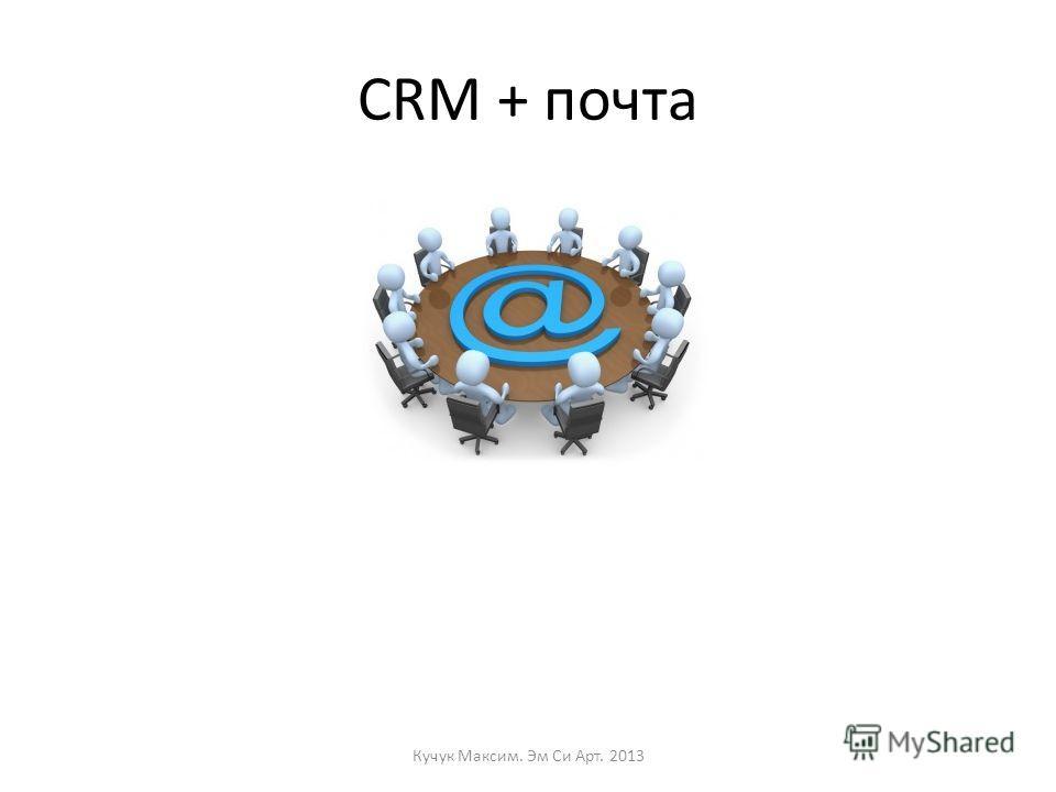 CRM + почта Кучук Максим. Эм Си Арт. 2013