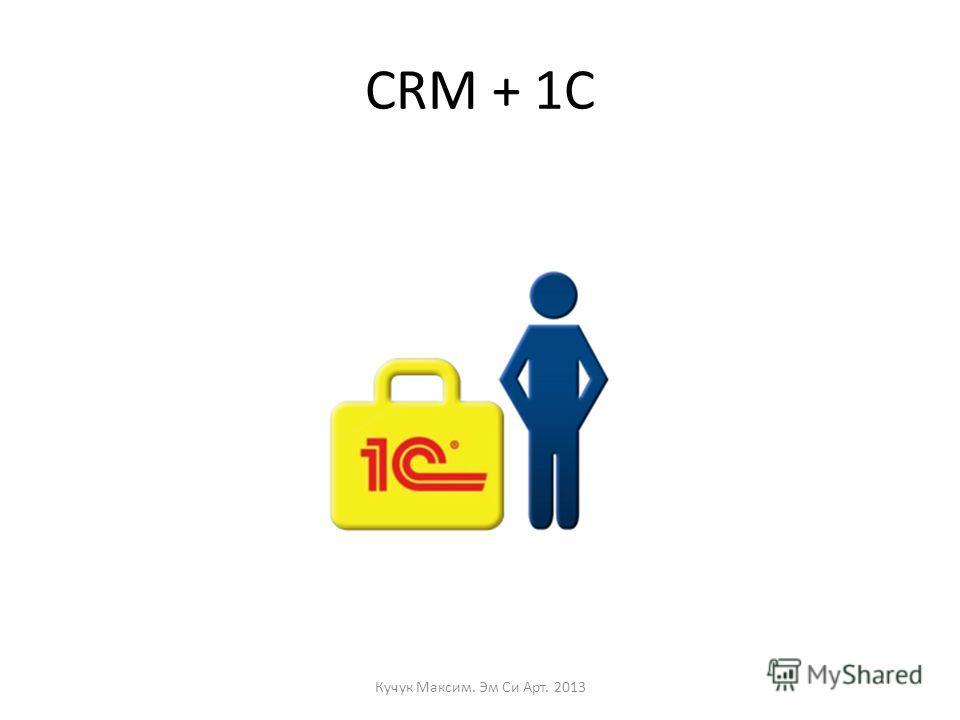 CRM + 1C Кучук Максим. Эм Си Арт. 2013
