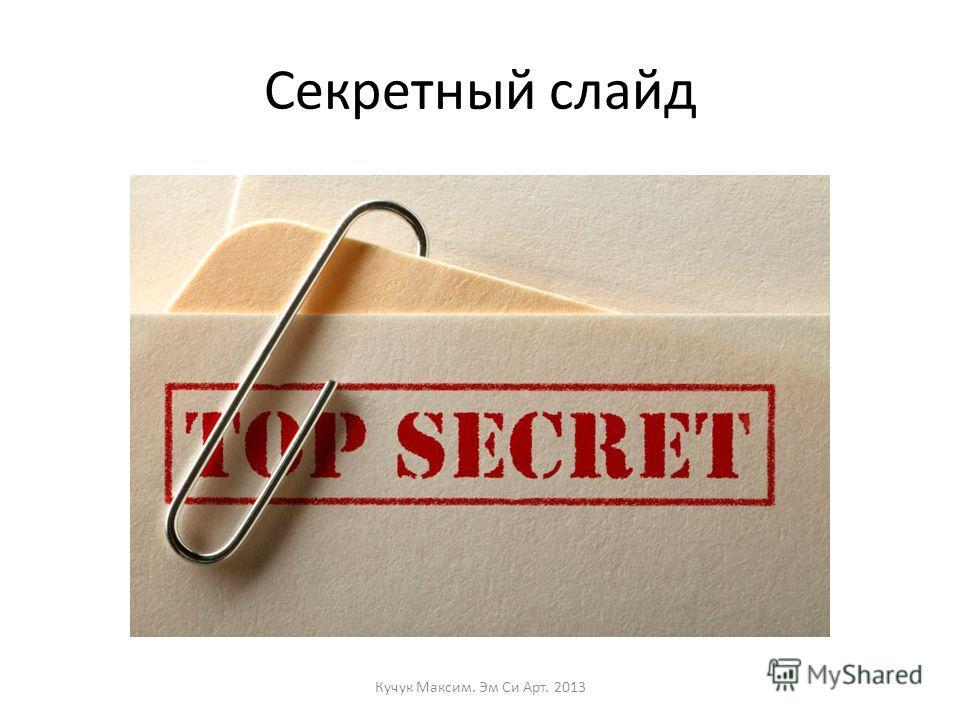 Секретный слайд Кучук Максим. Эм Си Арт. 2013