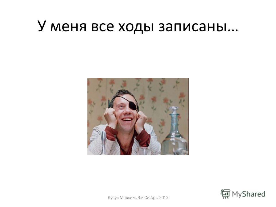 У меня все ходы записаны… Кучук Максим. Эм Си Арт. 2013