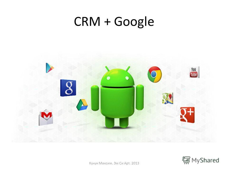 CRM + Google Кучук Максим. Эм Си Арт. 2013