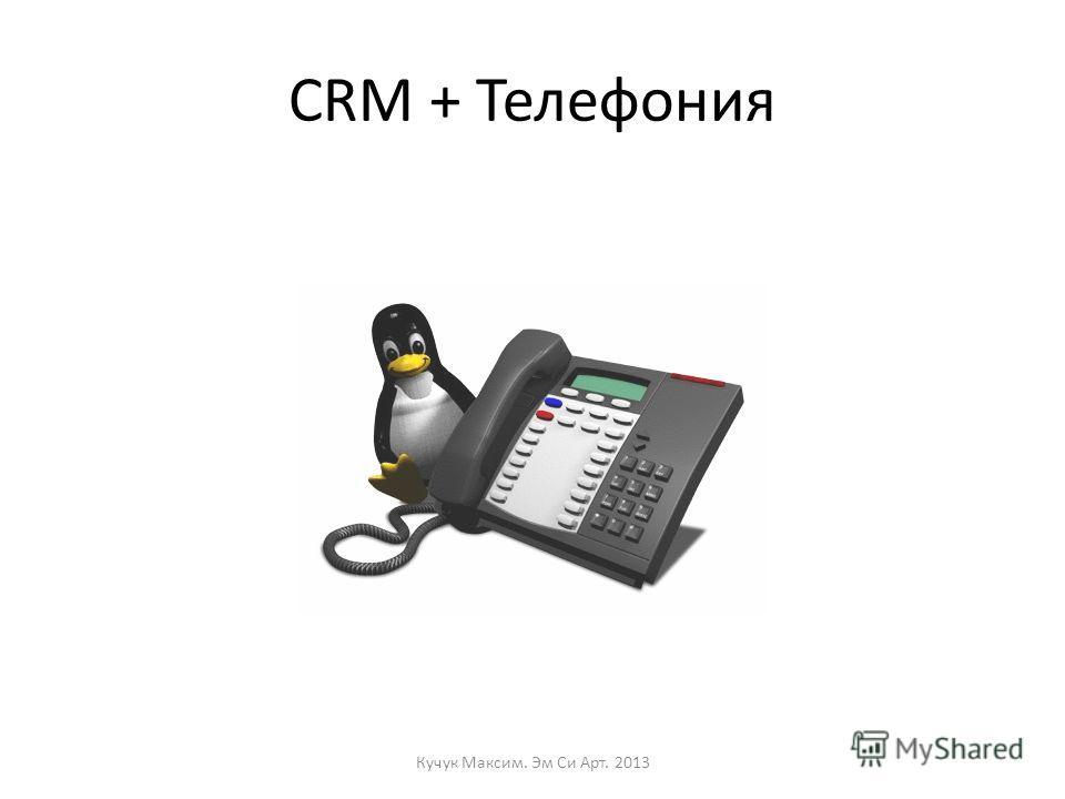 CRM + Телефония Кучук Максим. Эм Си Арт. 2013