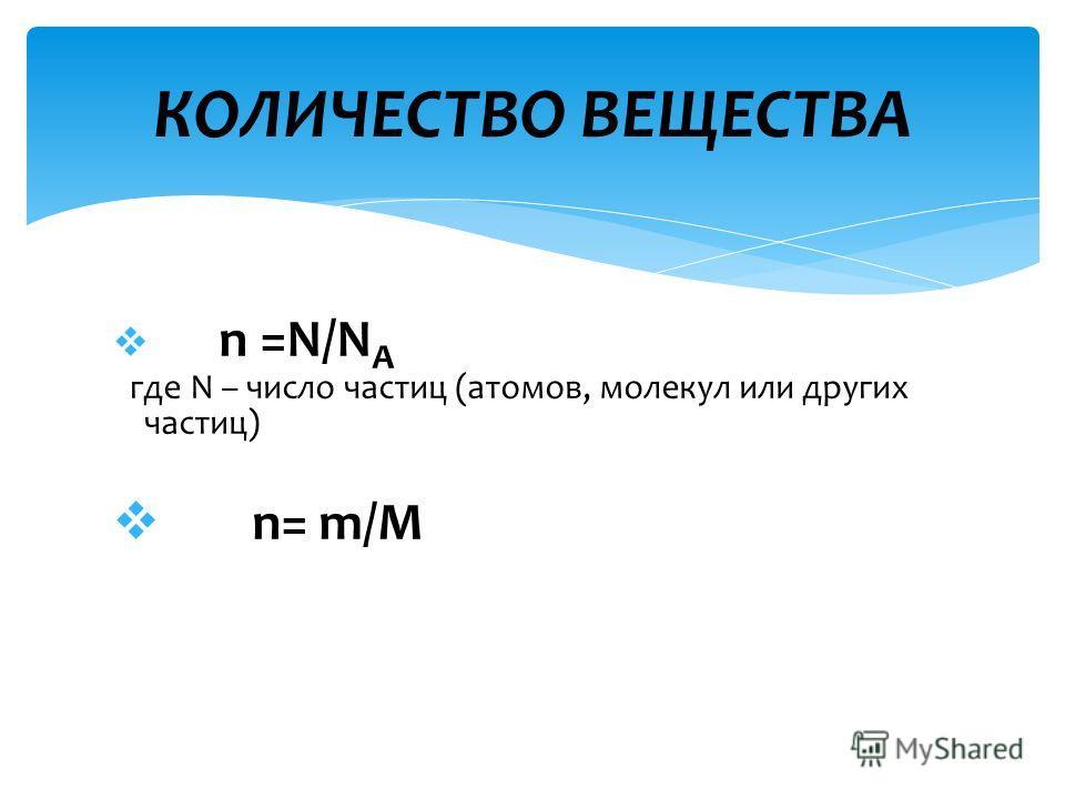 n =N/N A где N – число частиц (атомов, молекул или других частиц) n= m/M КОЛИЧЕСТВО ВЕЩЕСТВА