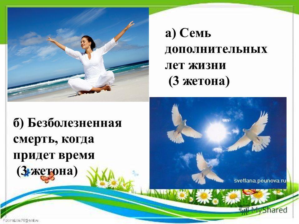 а) Семь дополнительных лет жизни (3 жетона) б) Безболезненная смерть, когда придет время (3 жетона)