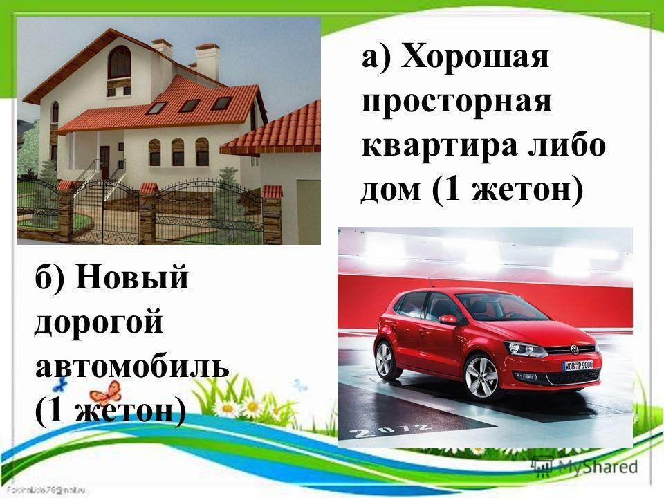 а) Хорошая просторная квартира либо дом (1 жетон) б) Новый дорогой автомобиль (1 жетон)