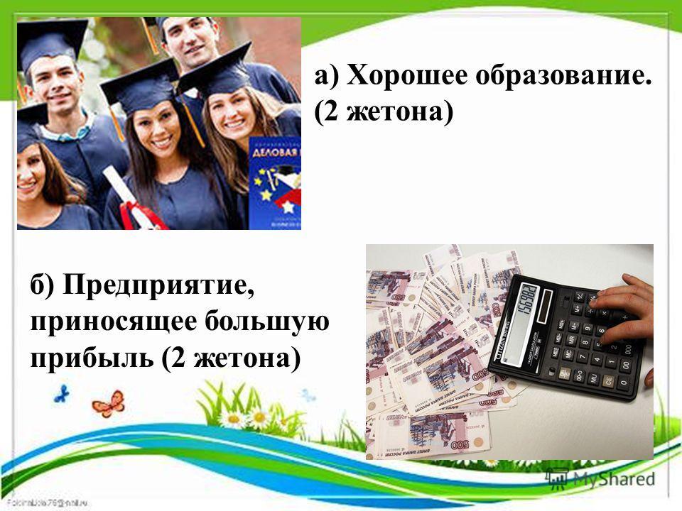 а) Хорошее образование. (2 жетона) б) Предприятие, приносящее большую прибыль (2 жетона)