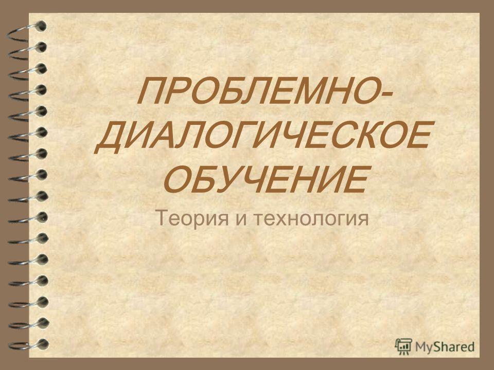 ПРОБЛЕМНО- ДИАЛОГИЧЕСКОЕ ОБУЧЕНИЕ Теория и технология