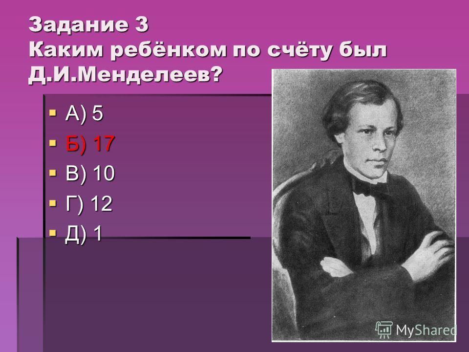Задание 3 Каким ребёнком по счёту был Д.И.Менделеев? А) 5 А) 5 Б) 17 Б) 17 В) 10 В) 10 Г) 12 Г) 12 Д) 1 Д) 1