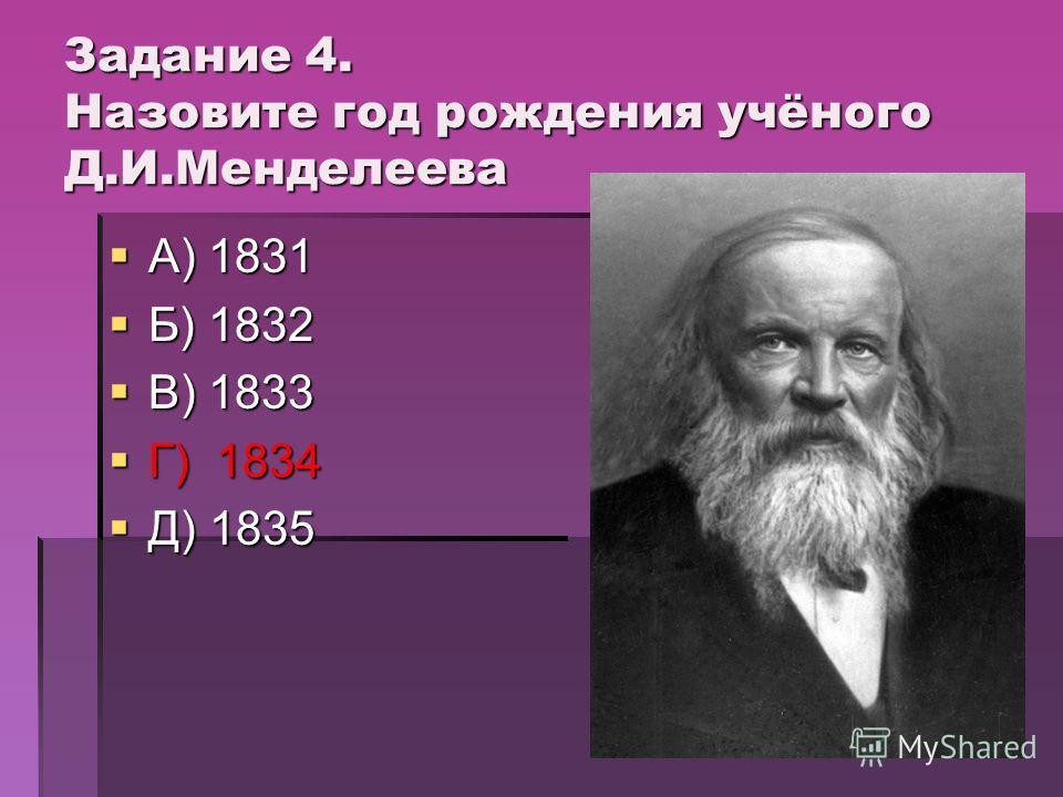 Задание 4. Назовите год рождения учёного Д.И.Менделеева А) 1831 А) 1831 Б) 1832 Б) 1832 В) 1833 В) 1833 Г) 1834 Г) 1834 Д) 1835 Д) 1835