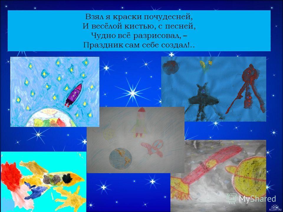 Взял я краски почудесней, И весёлой кистью, с песней, Чудно всё разрисовал, – Праздник сам себе создал!..