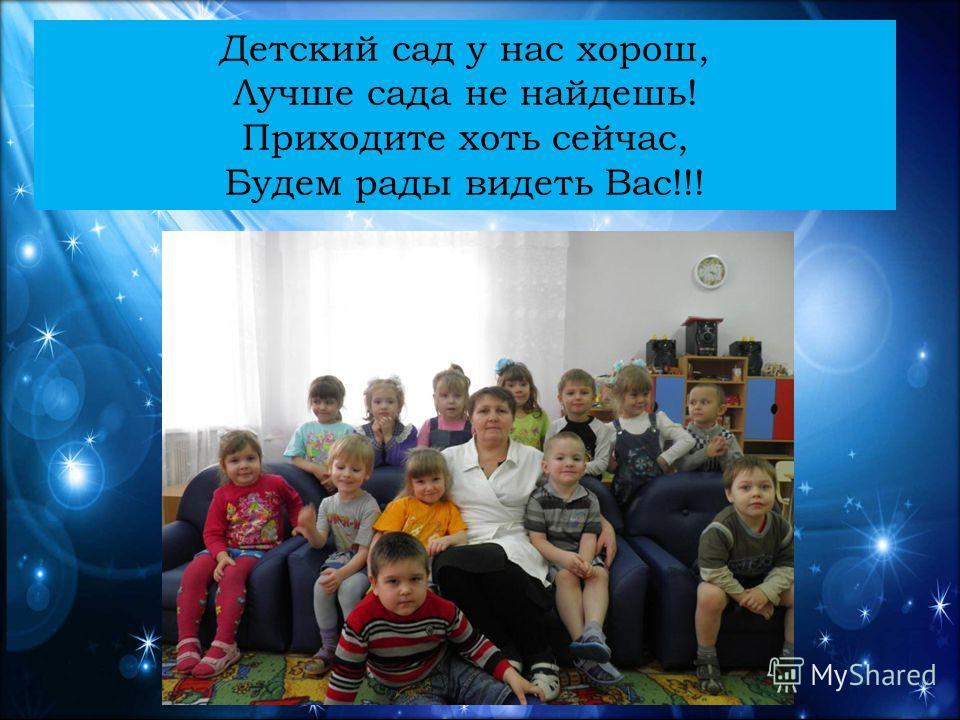 Детский сад у нас хорош, Лучше сада не найдешь! Приходите хоть сейчас, Будем рады видеть Вас!!!