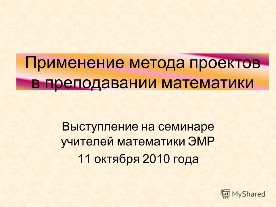 Выступление на семинаре учителей математики ЭМР 11 октября 2010 года Применение метода проектов в преподавании математики