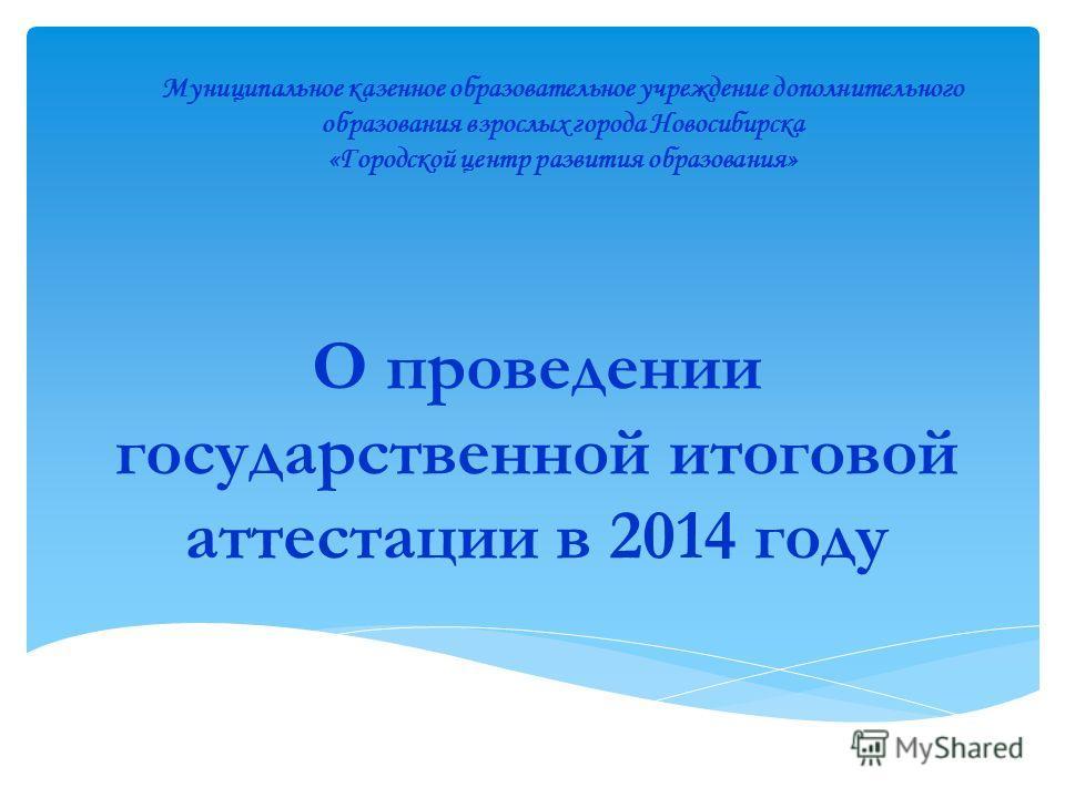 О проведении государственной итоговой аттестации в 2014 году Муниципальное казенное образовательное учреждение дополнительного образования взрослых города Новосибирска «Городской центр развития образования»