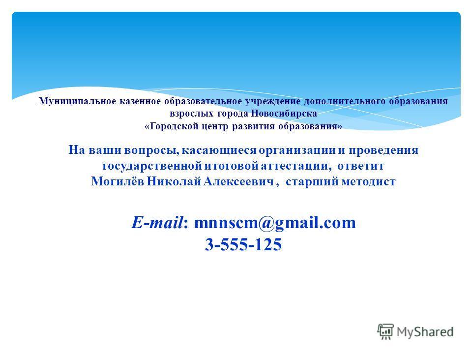 Муниципальное казенное образовательное учреждение дополнительного образования взрослых города Новосибирска «Городской центр развития образования» На ваши вопросы, касающиеся организации и проведения государственной итоговой аттестации, ответит Могилё