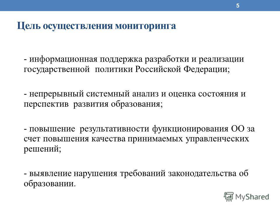 Цель осуществления мониторинга - информационная поддержка разработки и реализации государственной политики Российской Федерации; - непрерывный системный анализ и оценка состояния и перспектив развития образования; - повышение результативности функцио