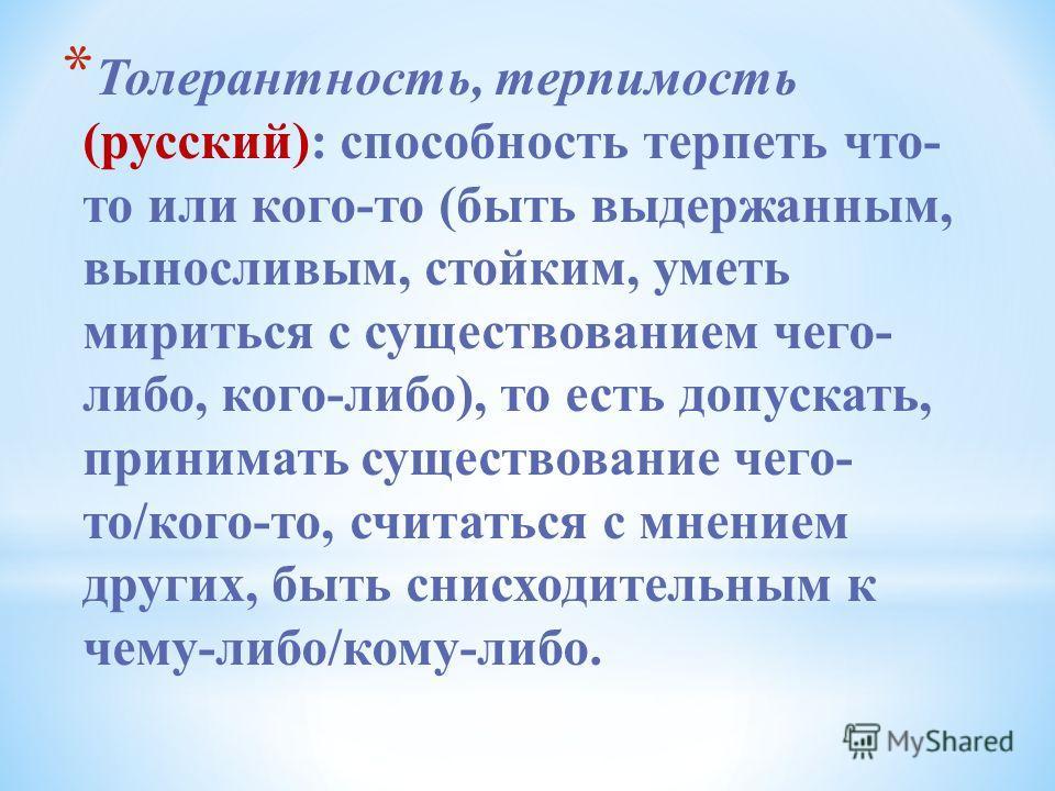 * Толерантность, терпимость (русский): способность терпеть что- то или кого-то (быть выдержанным, выносливым, стойким, уметь мириться с существованием чего- либо, кого-либо), то есть допускать, принимать существование чего- то/кого-то, считаться с мн