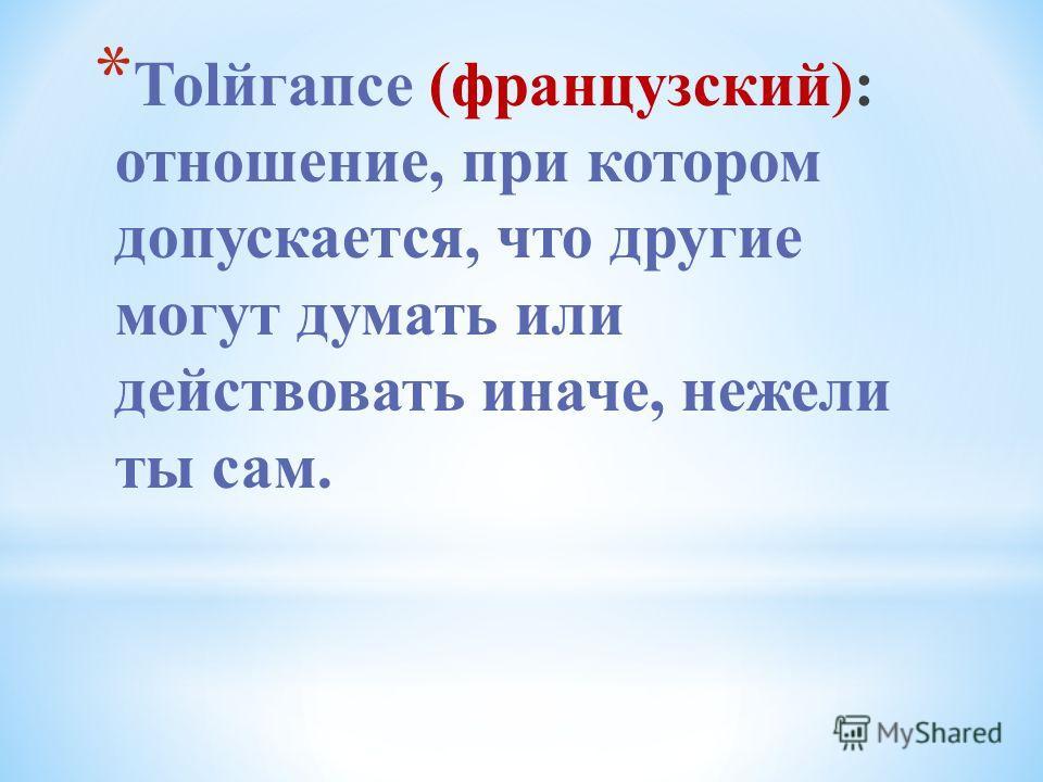 * Тоlйгапсе (французский): отношение, при котором допускается, что другие могут думать или действовать иначе, нежели ты сам.