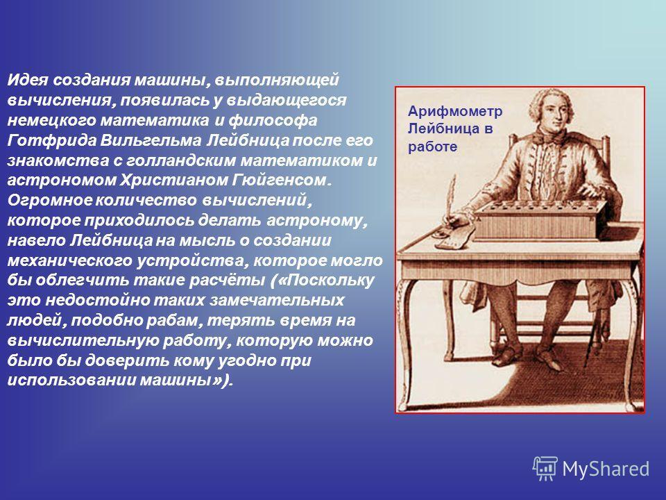 Арифмометр Лейбница в работе Идея создания машины, выполняющей вычисления, появилась у выдающегося немецкого математика и философа Готфрида Вильгельма Лейбница после его знакомства с голландским математиком и астрономом Христианом Гюйгенсом. Огромное