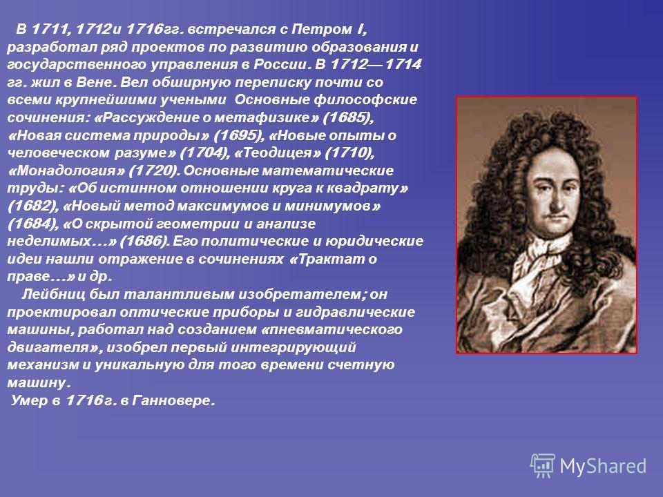 В 1711, 1712 и 1716 гг. встречался с Петром I, разработал ряд проектов по развитию образования и государственного управления в России. В 1712 1714 гг. жил в Вене. Вел обширную переписку почти со всеми крупнейшими учеными Основные философские сочинени