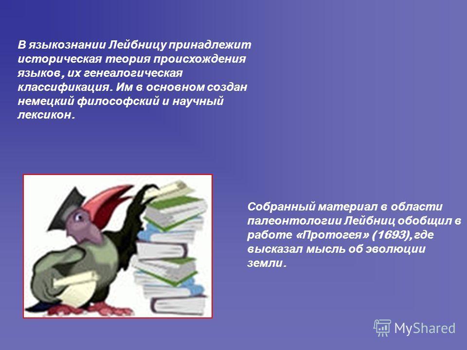 В языкознании Лейбницу принадлежит историческая теория происхождения языков, их генеалогическая классификация. Им в основном создан немецкий философский и научный лексикон. Собранный материал в области палеонтологии Лейбниц обобщил в работе « Протоге